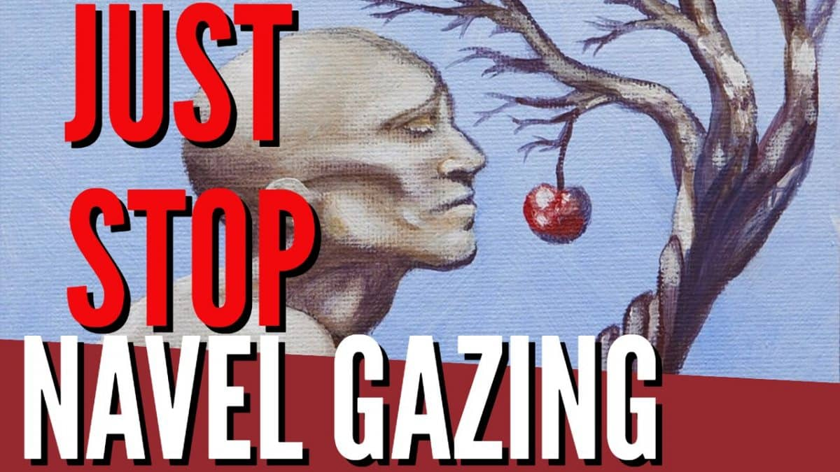 Just Stop Navel Gazing!!