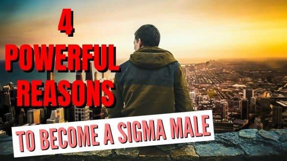 4 Powerful Reasons To Become A Sigma Male